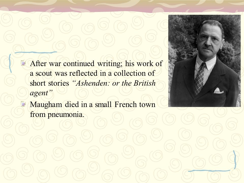 After war continued writing; his work of a scout was reflected in a collection of short stories Ashenden: or the British agent