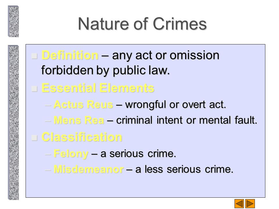 Nature of Crimes Definition – any act or omission forbidden by public law. Essential Elements. Actus Reus – wrongful or overt act.