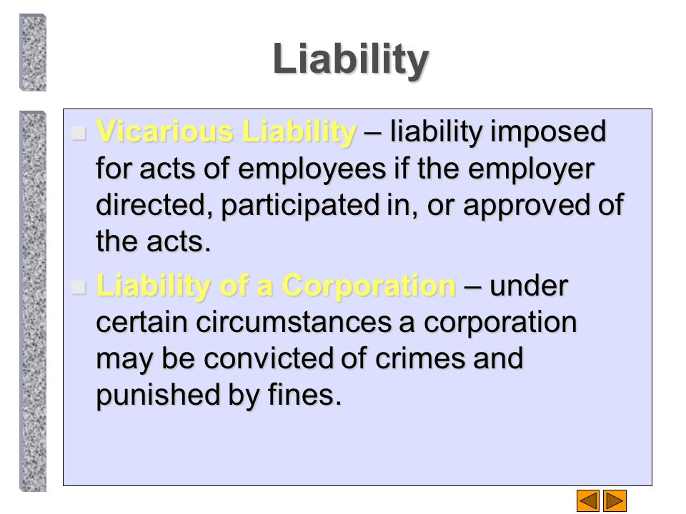 Liability Vicarious Liability – liability imposed for acts of employees if the employer directed, participated in, or approved of the acts.