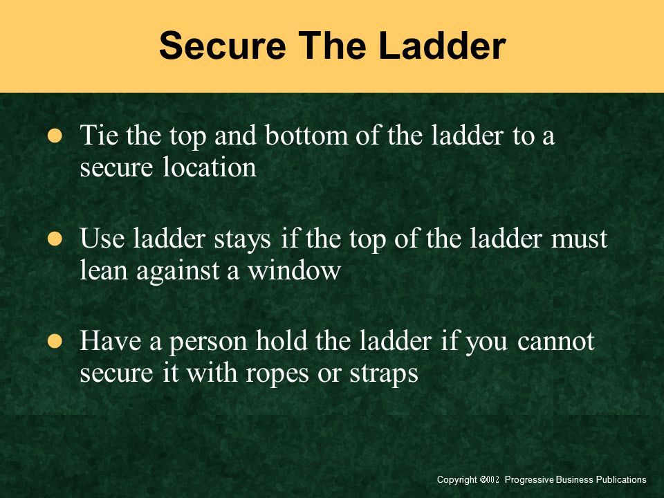 Secure The Ladder Tie the top and bottom of the ladder to a secure location. Use ladder stays if the top of the ladder must lean against a window.