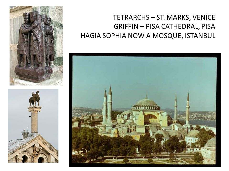 TETRARCHS – ST. MARKS, VENICE GRIFFIN – PISA CATHEDRAL, PISA HAGIA SOPHIA NOW A MOSQUE, ISTANBUL