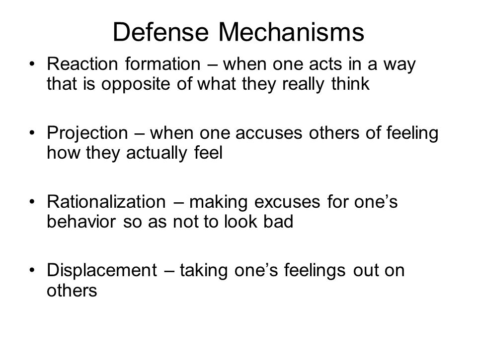 Defense Mechanisms Reaction formation – when one acts in a way that is opposite of what they really think.