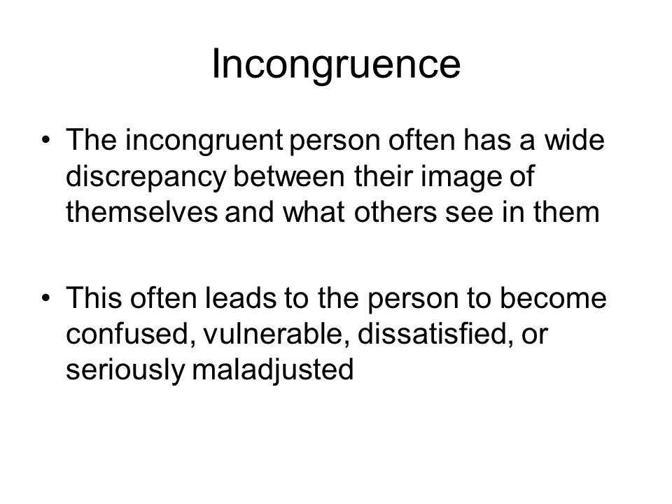 Incongruence The incongruent person often has a wide discrepancy between their image of themselves and what others see in them.