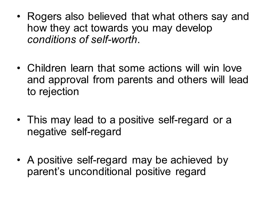 Rogers also believed that what others say and how they act towards you may develop conditions of self-worth.