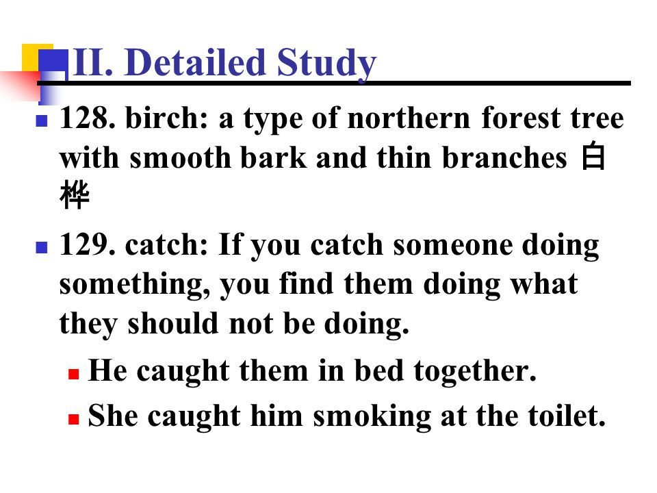 II. Detailed Study 128. birch: a type of northern forest tree with smooth bark and thin branches 白桦.
