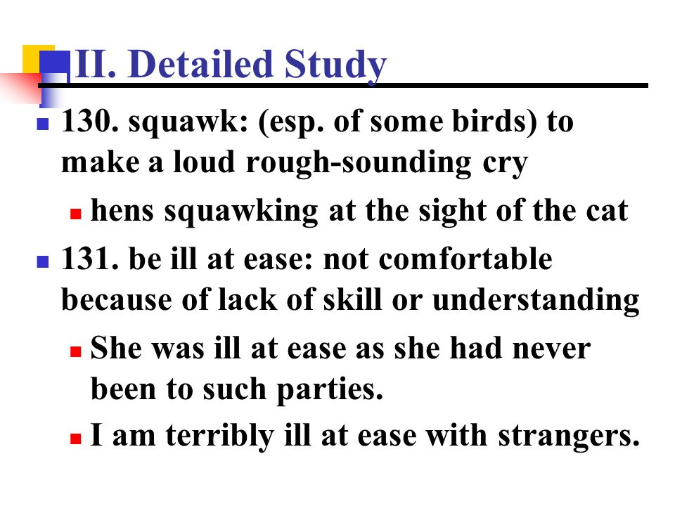 II. Detailed Study 130. squawk: (esp. of some birds) to make a loud rough-sounding cry. hens squawking at the sight of the cat.