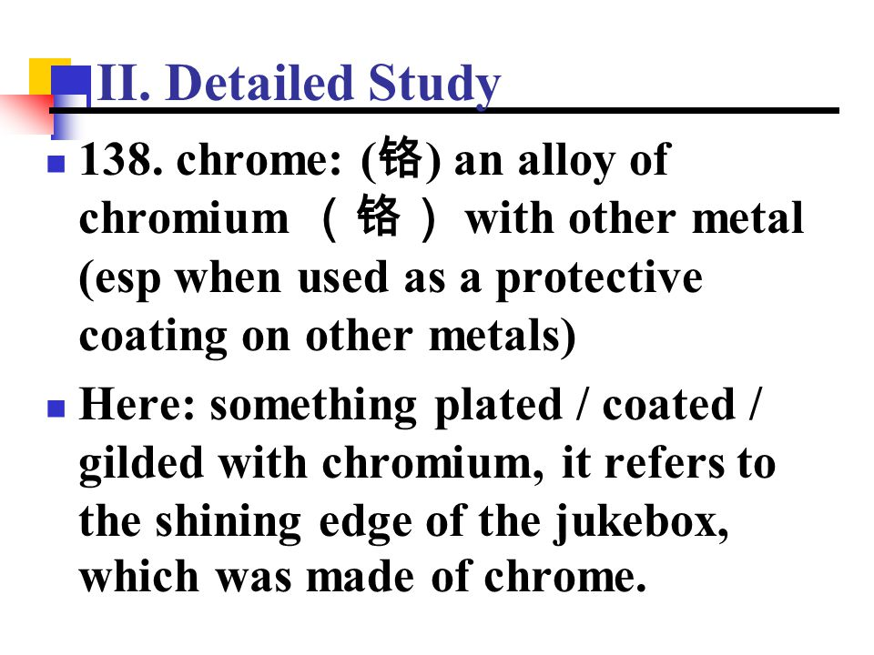 II. Detailed Study 138. chrome: (铬) an alloy of chromium (铬) with other metal (esp when used as a protective coating on other metals)