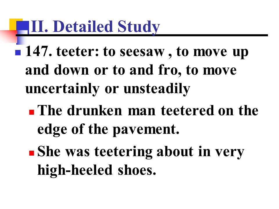 II. Detailed Study 147. teeter: to seesaw , to move up and down or to and fro, to move uncertainly or unsteadily.