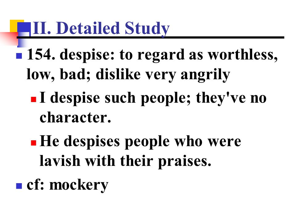 II. Detailed Study 154. despise: to regard as worthless, low, bad; dislike very angrily. I despise such people; they ve no character.