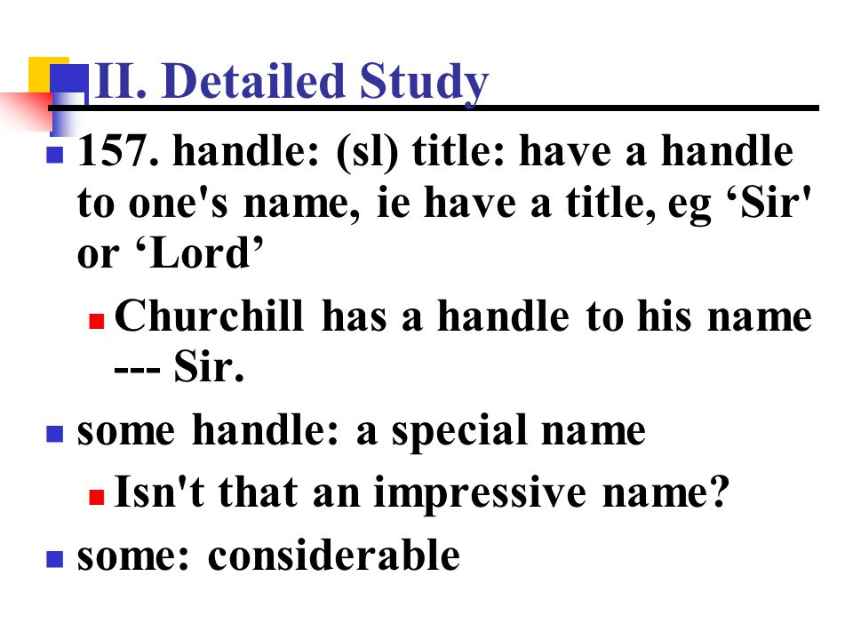 II. Detailed Study 157. handle: (sl) title: have a handle to one s name, ie have a title, eg 'Sir or 'Lord'