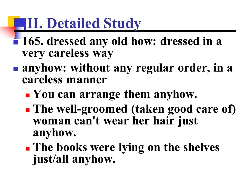 II. Detailed Study 165. dressed any old how: dressed in a very careless way. anyhow: without any regular order, in a careless manner.