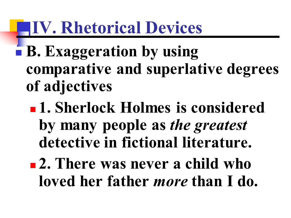 IV. Rhetorical Devices B. Exaggeration by using comparative and superlative degrees of adjectives.