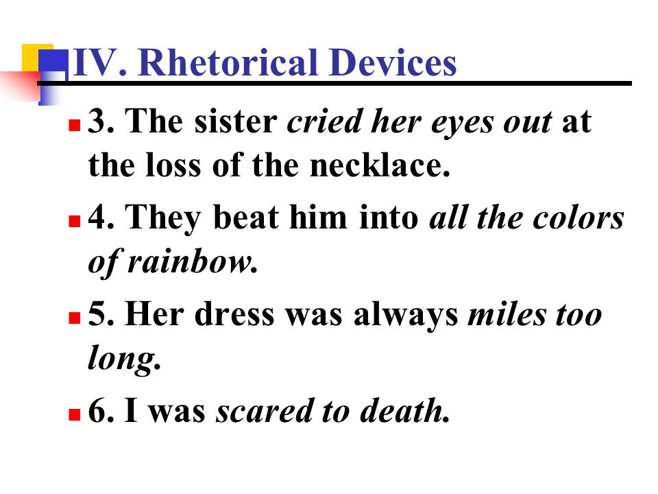 IV. Rhetorical Devices 3. The sister cried her eyes out at the loss of the necklace. 4. They beat him into all the colors of rainbow.