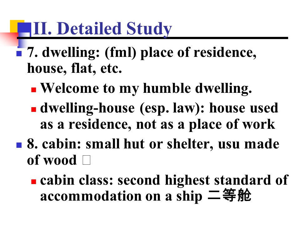 II. Detailed Study 7. dwelling: (fml) place of residence, house, flat, etc. Welcome to my humble dwelling.