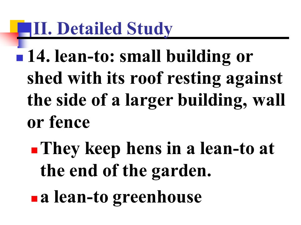 II. Detailed Study 14. lean-to: small building or shed with its roof resting against the side of a larger building, wall or fence.