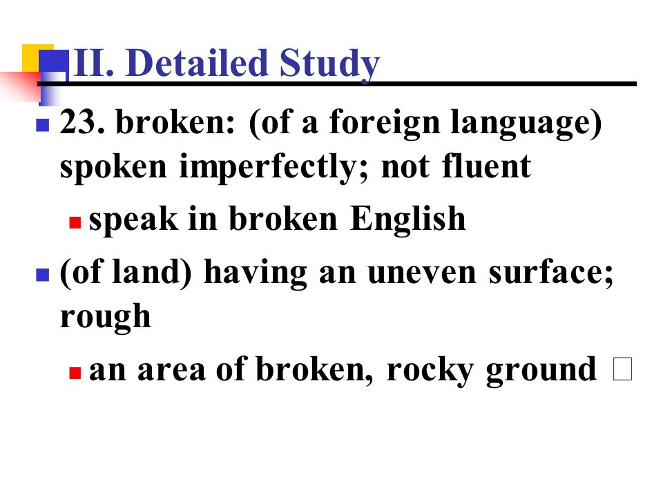 II. Detailed Study 23. broken: (of a foreign language) spoken imperfectly; not fluent. speak in broken English.