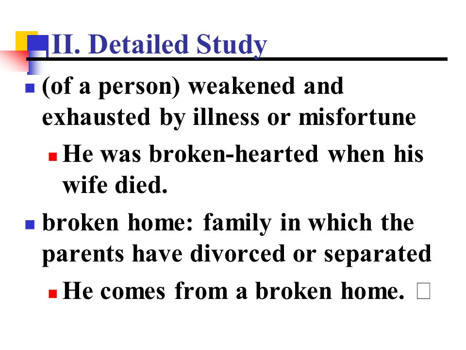 II. Detailed Study (of a person) weakened and exhausted by illness or misfortune. He was broken-hearted when his wife died.