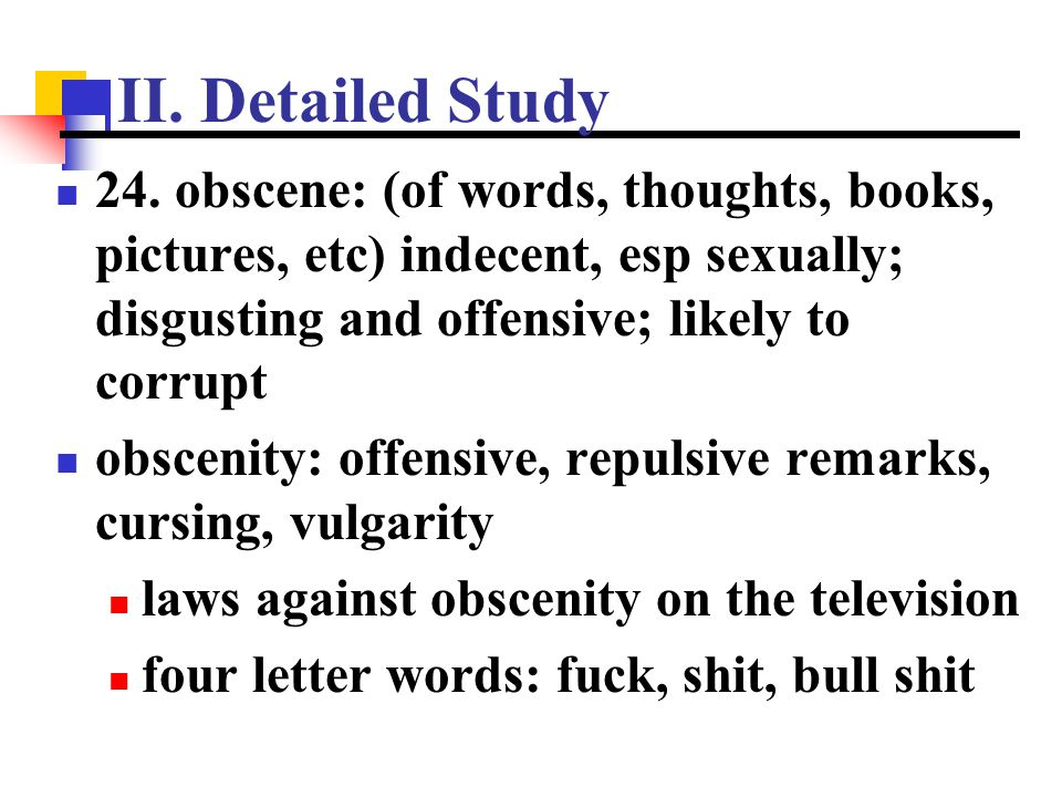 II. Detailed Study 24. obscene: (of words, thoughts, books, pictures, etc) indecent, esp sexually; disgusting and offensive; likely to corrupt.