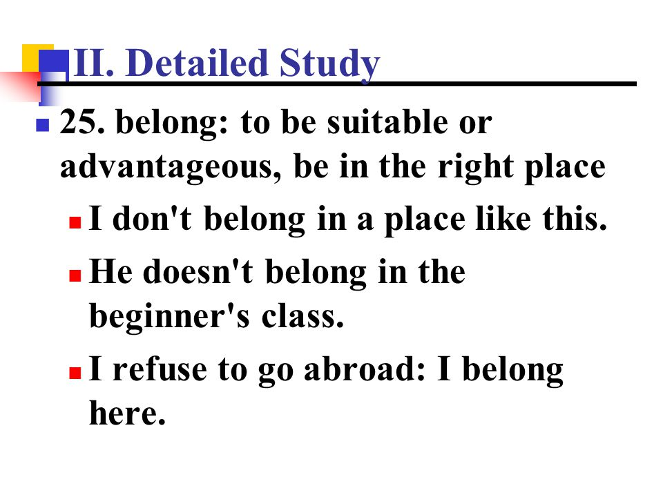 II. Detailed Study 25. belong: to be suitable or advantageous, be in the right place. I don t belong in a place like this.