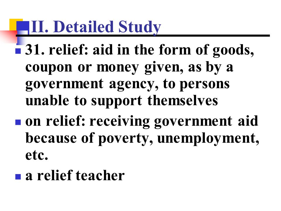 II. Detailed Study 31. relief: aid in the form of goods, coupon or money given, as by a government agency, to persons unable to support themselves.