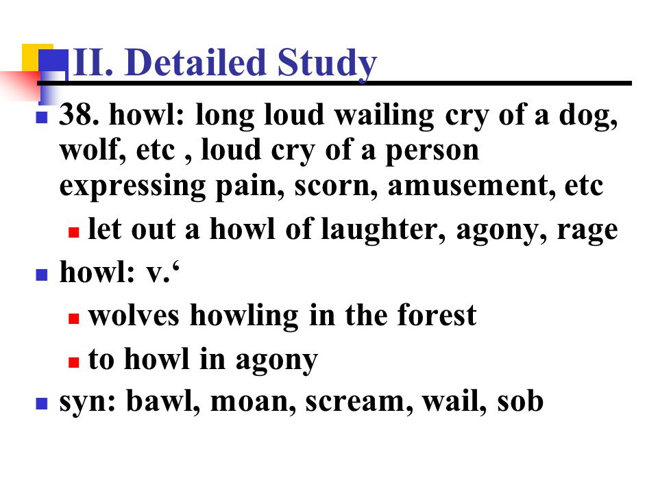 II. Detailed Study 38. howl: long loud wailing cry of a dog, wolf, etc , loud cry of a person expressing pain, scorn, amusement, etc.