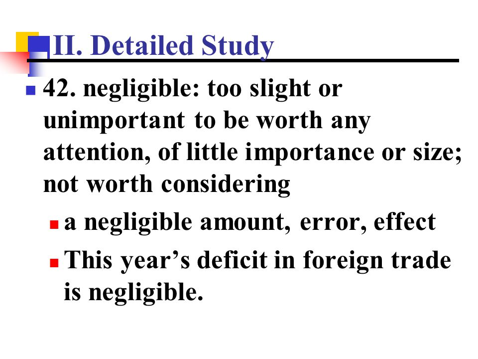 II. Detailed Study 42. negligible: too slight or unimportant to be worth any attention, of little importance or size; not worth considering.