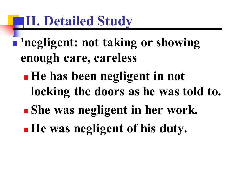 II. Detailed Study negligent: not taking or showing enough care, careless. He has been negligent in not locking the doors as he was told to.
