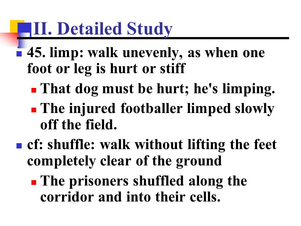 II. Detailed Study 45. limp: walk unevenly, as when one foot or leg is hurt or stiff. That dog must be hurt; he s limping.