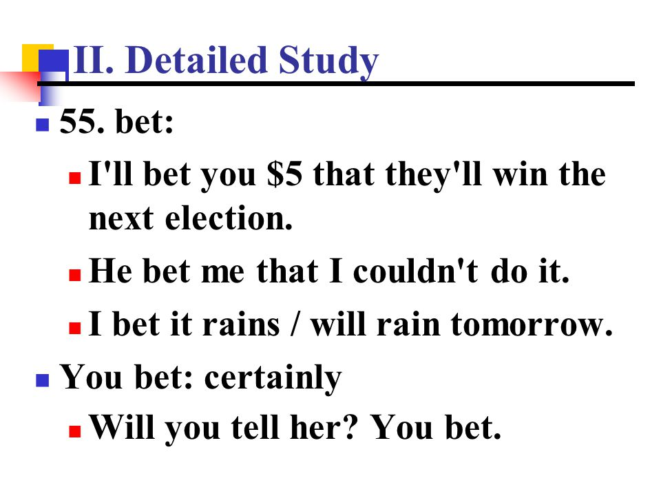 II. Detailed Study 55. bet: I ll bet you $5 that they ll win the next election. He bet me that I couldn t do it.
