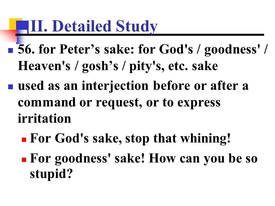 II. Detailed Study 56. for Peter's sake: for God s / goodness / Heaven s / gosh's / pity s, etc. sake.