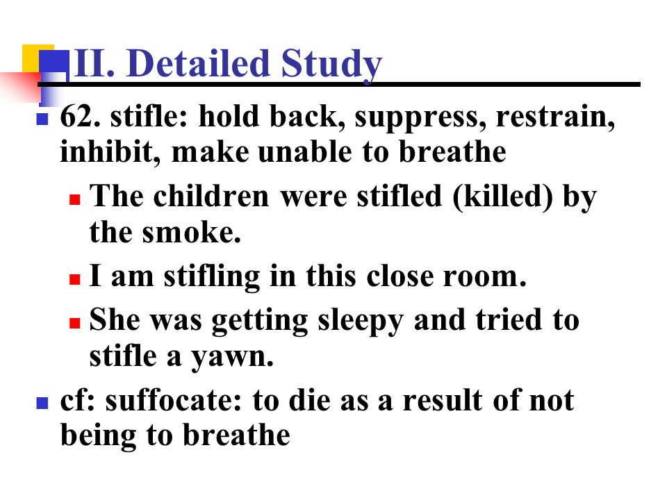 II. Detailed Study 62. stifle: hold back, suppress, restrain, inhibit, make unable to breathe. The children were stifled (killed) by the smoke.