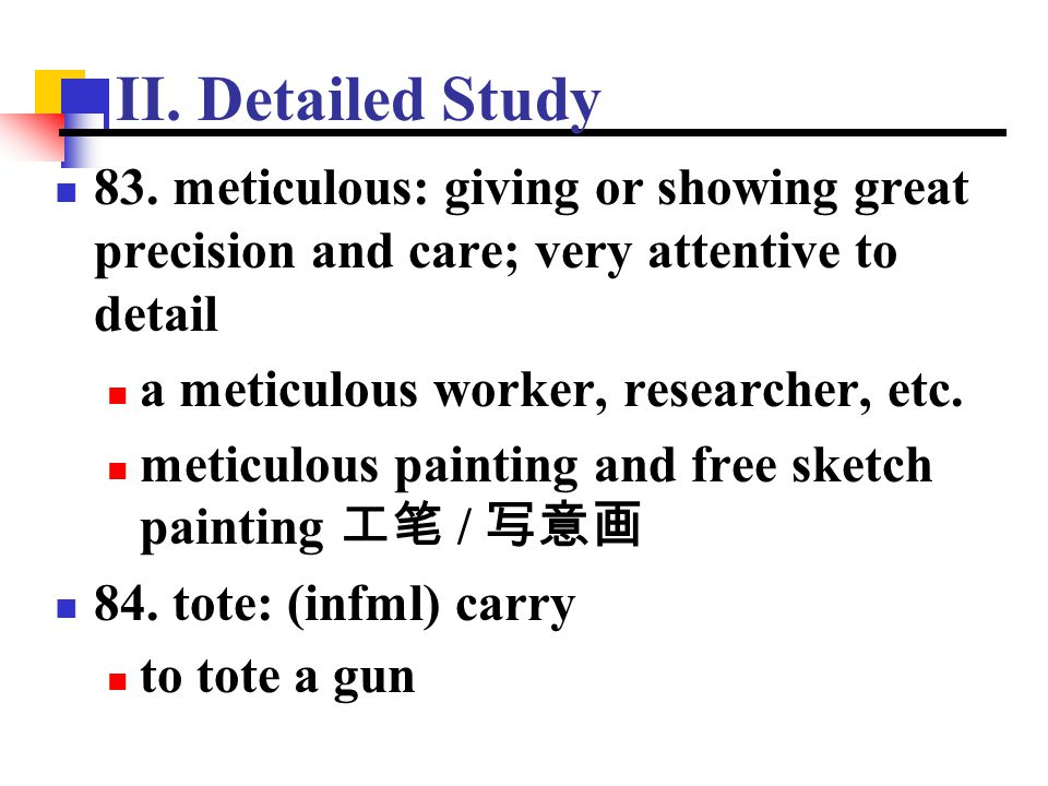 II. Detailed Study 83. meticulous: giving or showing great precision and care; very attentive to detail.