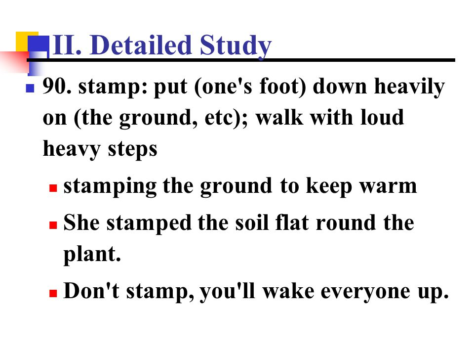 II. Detailed Study 90. stamp: put (one s foot) down heavily on (the ground, etc); walk with loud heavy steps.
