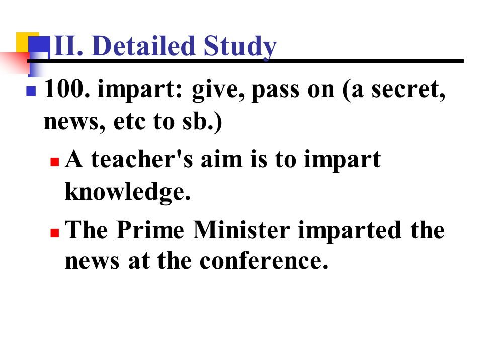 II. Detailed Study 100. impart: give, pass on (a secret, news, etc to sb.) A teacher s aim is to impart knowledge.