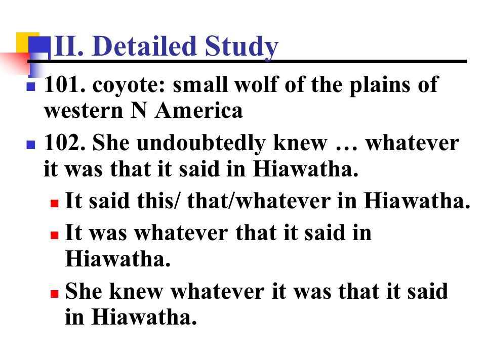 II. Detailed Study 101. coyote: small wolf of the plains of western N America. 102. She undoubtedly knew … whatever it was that it said in Hiawatha.