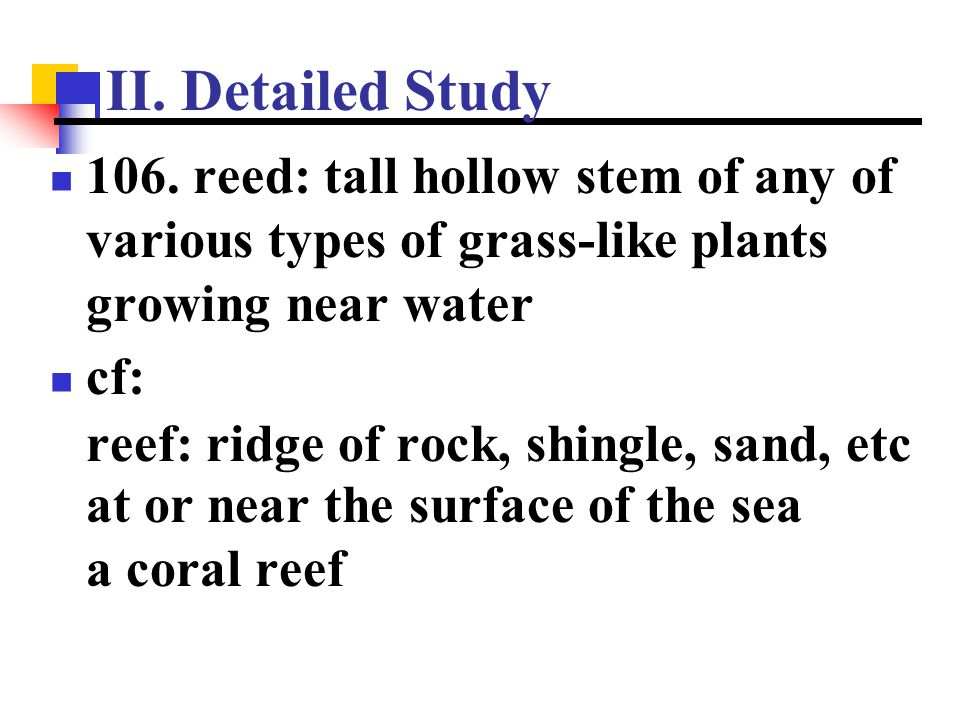 II. Detailed Study 106. reed: tall hollow stem of any of various types of grass-like plants growing near water.