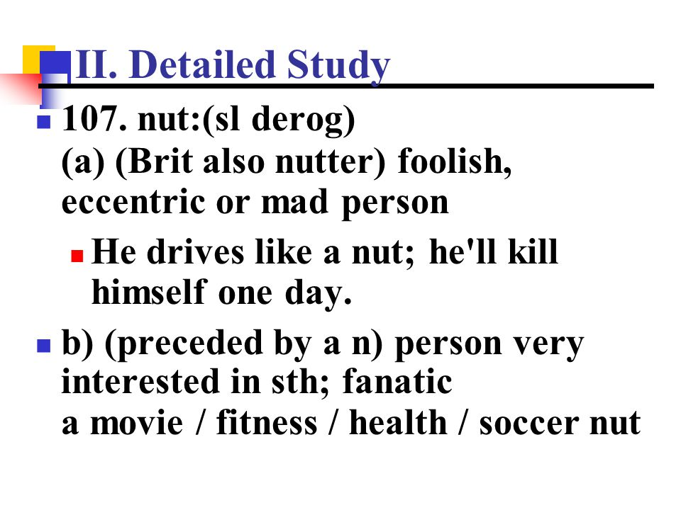 II. Detailed Study 107. nut:(sl derog) (a) (Brit also nutter) foolish, eccentric or mad person. He drives like a nut; he ll kill himself one day.