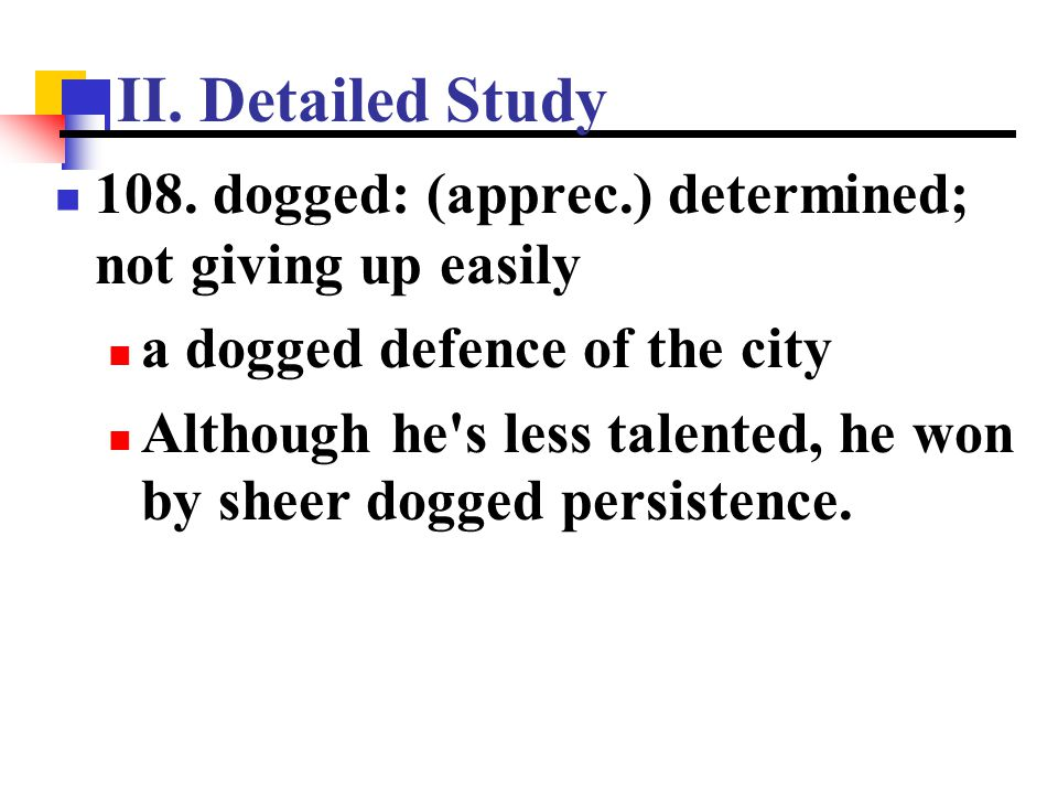 II. Detailed Study 108. dogged: (apprec.) determined; not giving up easily. a dogged defence of the city.