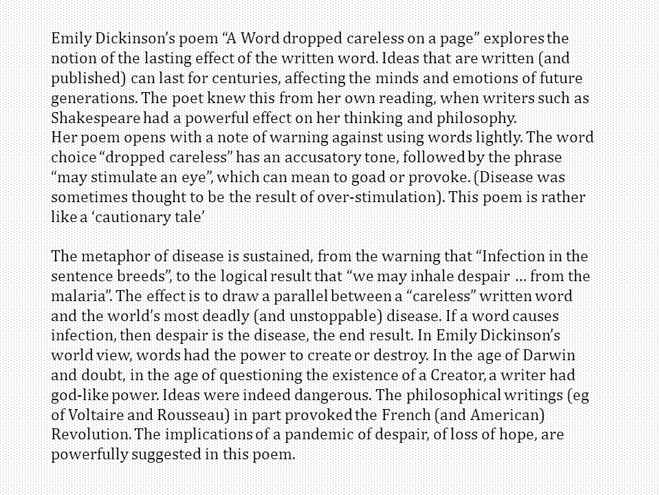 Emily Dickinson's poem A Word dropped careless on a page explores the notion of the lasting effect of the written word. Ideas that are written (and published) can last for centuries, affecting the minds and emotions of future generations. The poet knew this from her own reading, when writers such as Shakespeare had a powerful effect on her thinking and philosophy.