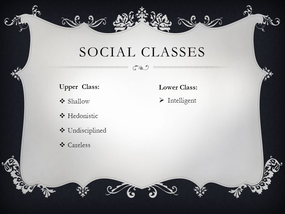 Social Classes Upper Class: Lower Class: Shallow Intelligent