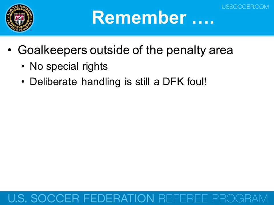 Remember …. Goalkeepers outside of the penalty area No special rights