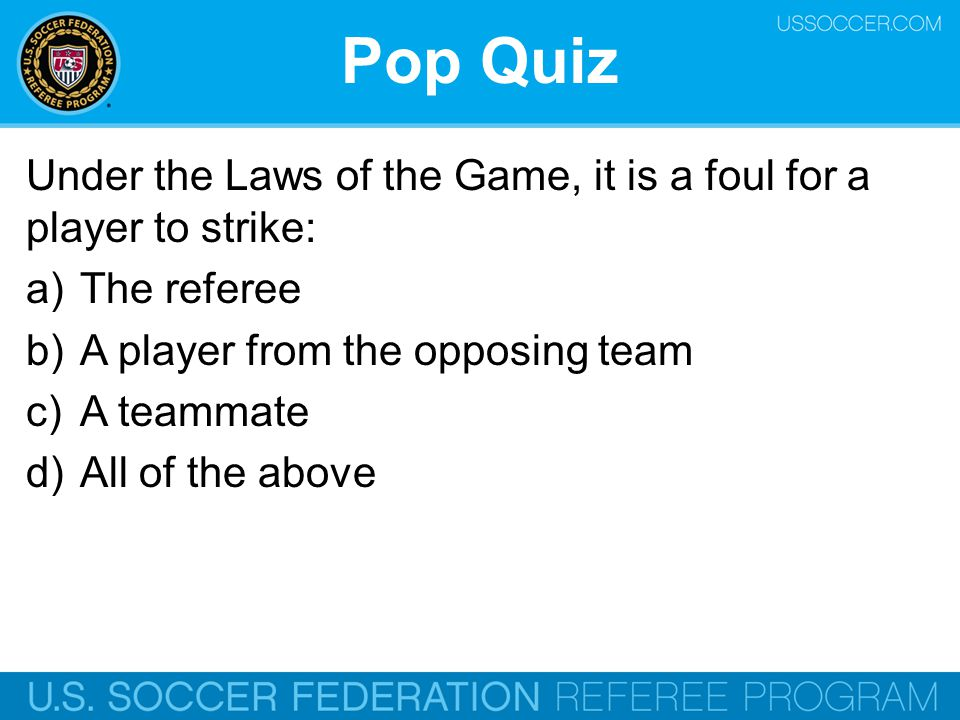 Pop Quiz Under the Laws of the Game, it is a foul for a player to strike: The referee. A player from the opposing team.
