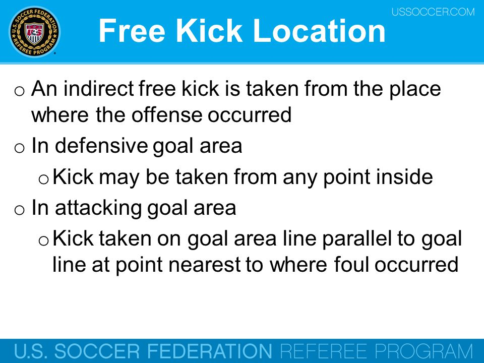 Free Kick Location An indirect free kick is taken from the place where the offense occurred. In defensive goal area.