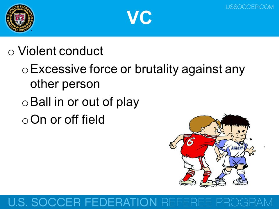 VC Violent conduct. Excessive force or brutality against any other person. Ball in or out of play.