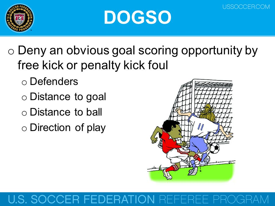 DOGSO Deny an obvious goal scoring opportunity by free kick or penalty kick foul. Defenders. Distance to goal.