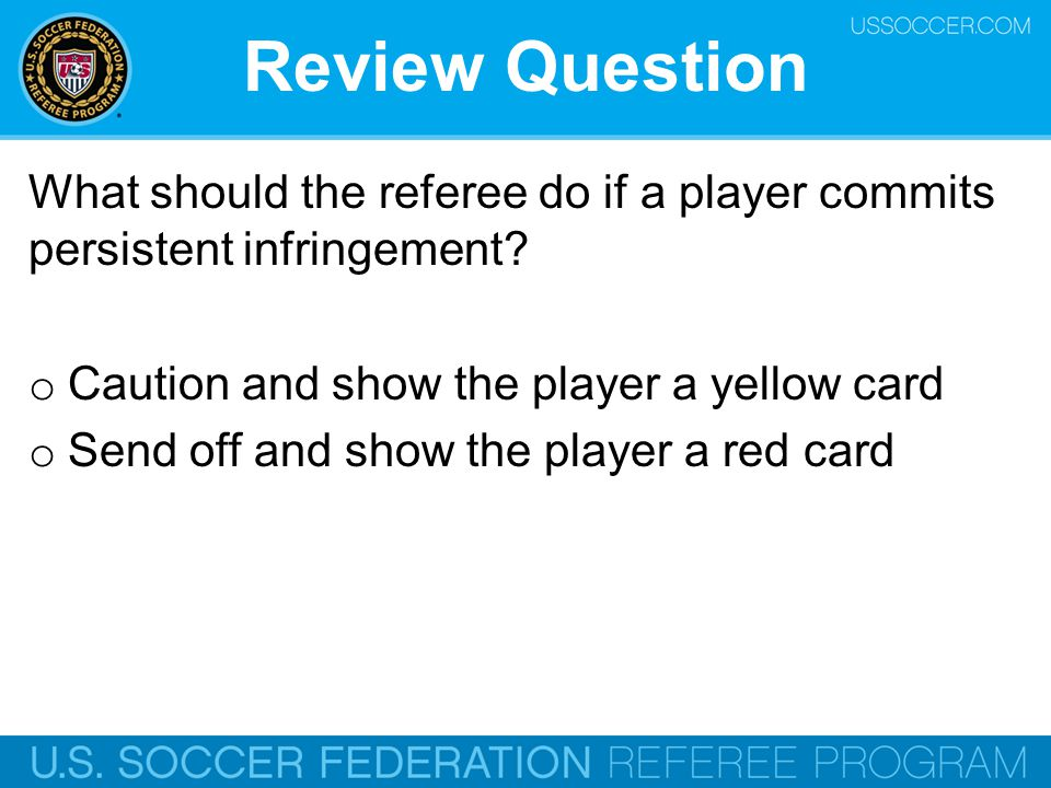 Review Question What should the referee do if a player commits persistent infringement Caution and show the player a yellow card.