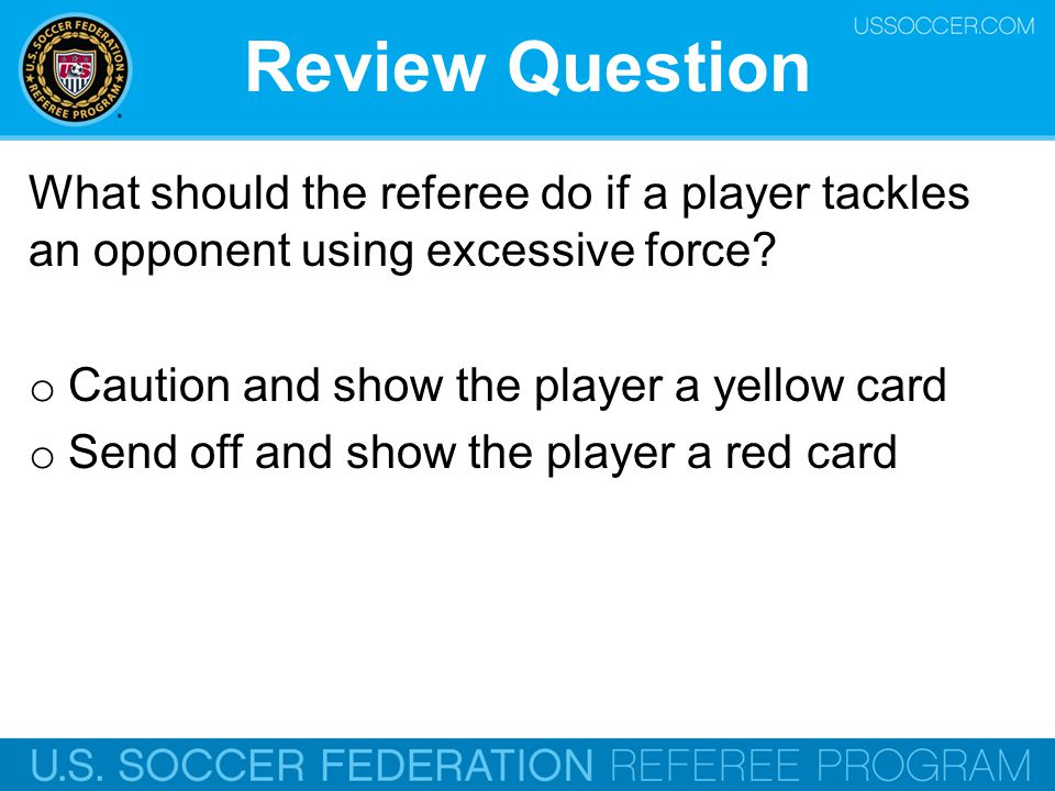 Review Question What should the referee do if a player tackles an opponent using excessive force Caution and show the player a yellow card.