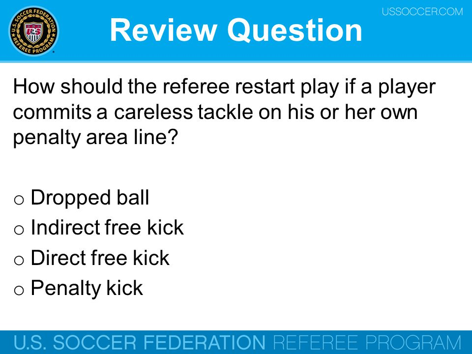Review Question How should the referee restart play if a player commits a careless tackle on his or her own penalty area line