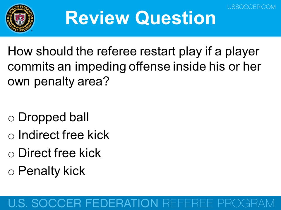 Review Question How should the referee restart play if a player commits an impeding offense inside his or her own penalty area