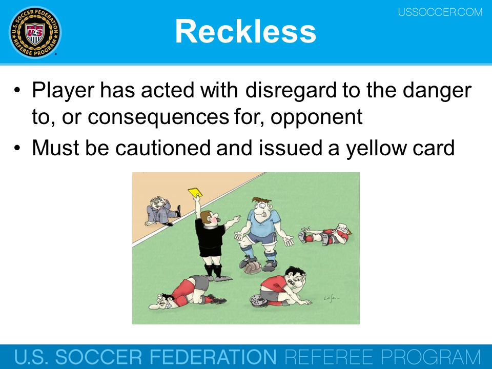 Reckless Player has acted with disregard to the danger to, or consequences for, opponent. Must be cautioned and issued a yellow card.